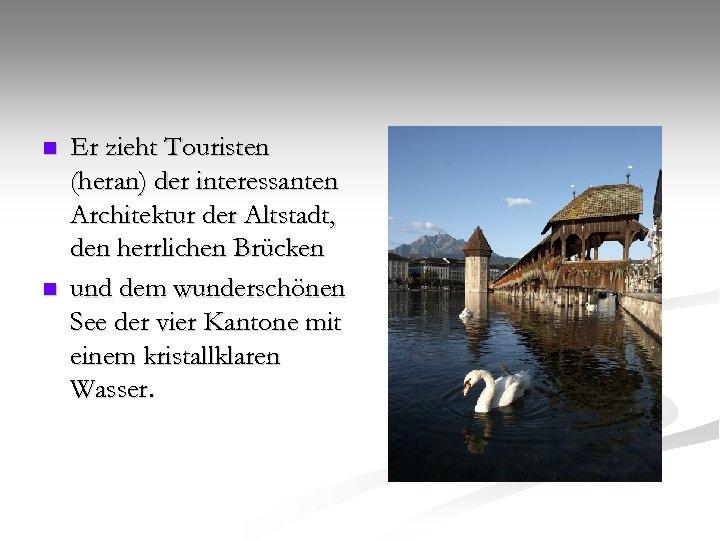 n n Er zieht Touristen (heran) der interessanten Architektur der Altstadt, den herrlichen Brücken