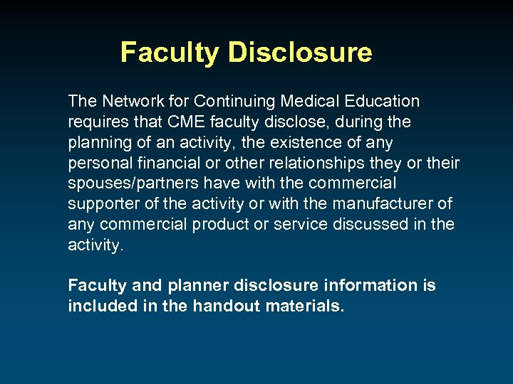 Faculty Disclosure The Network for Continuing Medical Education requires that CME faculty disclose, during