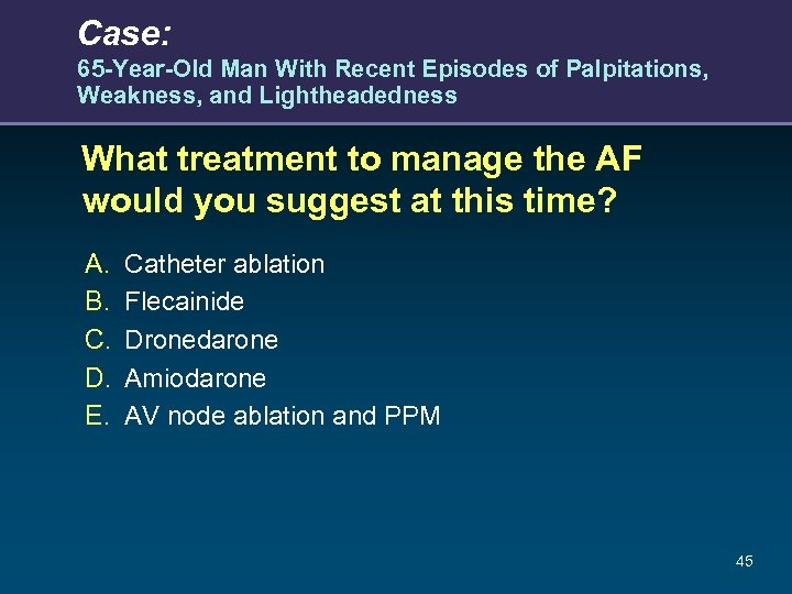 Case: 65 -Year-Old Man With Recent Episodes of Palpitations, Weakness, and Lightheadedness What treatment