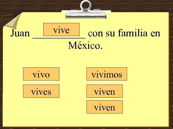vive Juan _____ con su familia en México. vivo vivimos viven