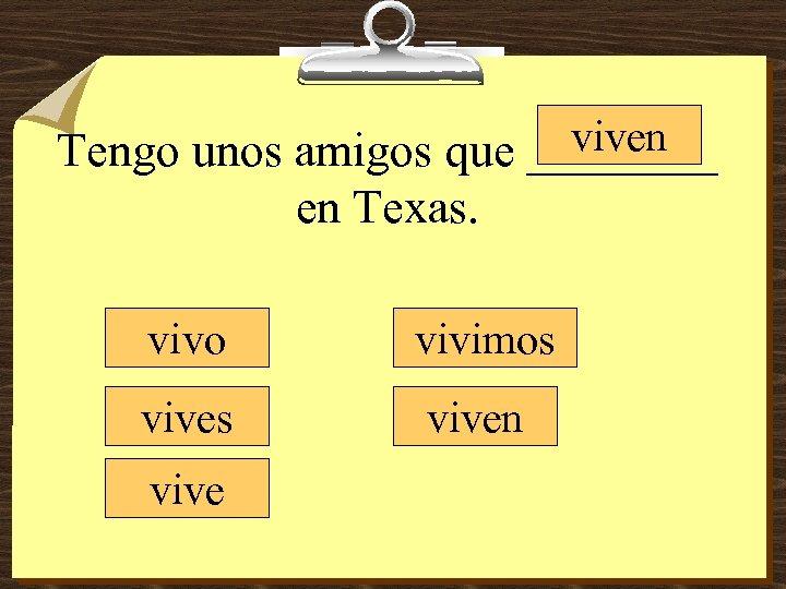viven Tengo unos amigos que ____ en Texas. vivo vivimos viven vive