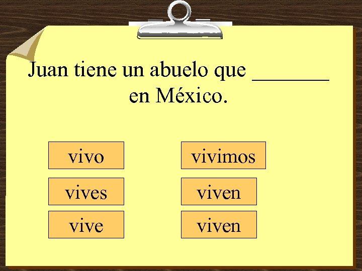 Juan tiene un abuelo que _______ en México. vivo vivimos viven