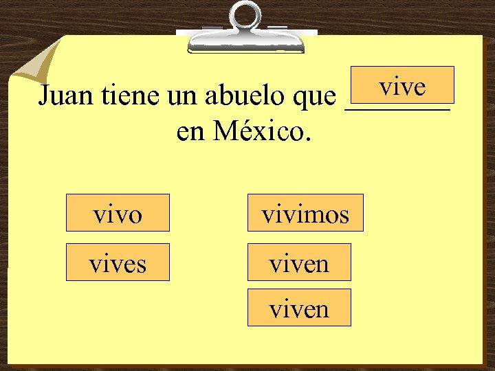 vive Juan tiene un abuelo que _______ en México. vivo vivimos viven