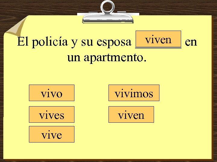 viven El policía y su esposa _______ en un apartmento. vivo vivimos viven vive