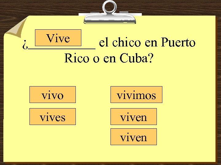 Vive ¿_____ el chico en Puerto Rico o en Cuba? vivo vivimos viven