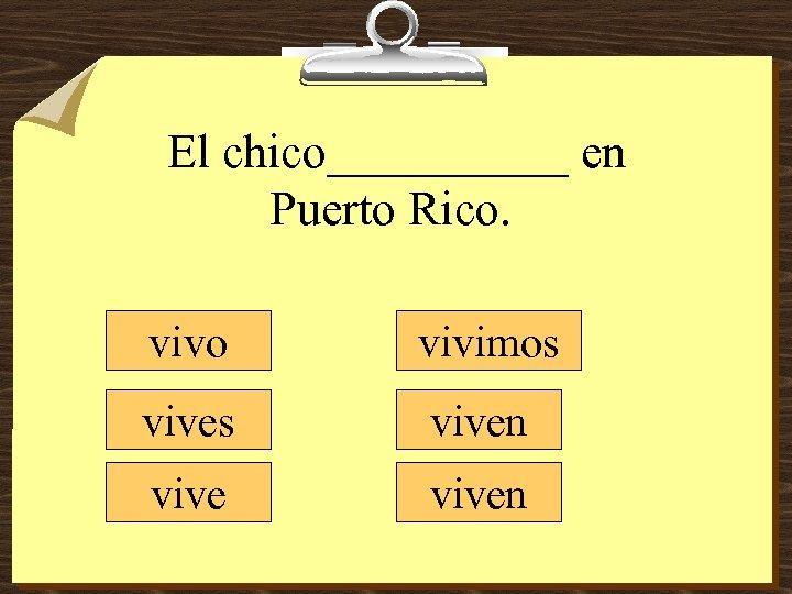 El chico_____ en Puerto Rico. vivo vivimos viven