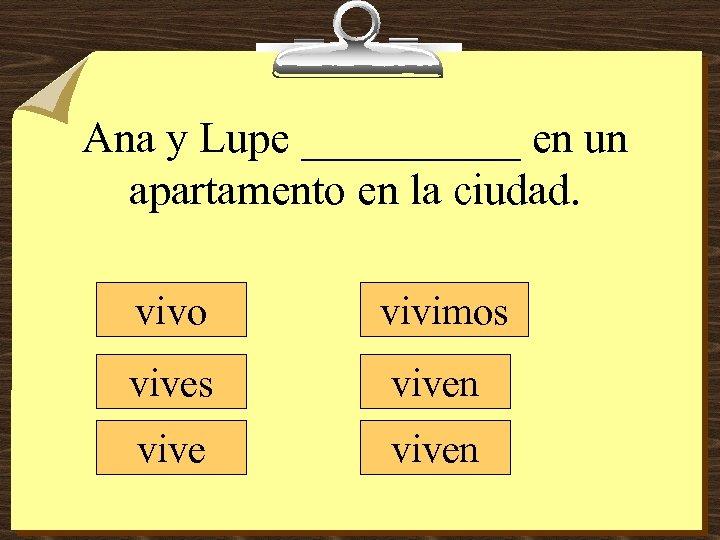 Ana y Lupe _____ en un apartamento en la ciudad. vivo vivimos viven