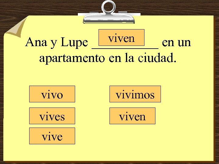 viven Ana y Lupe _____ en un apartamento en la ciudad. vivo vivimos viven