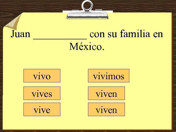 Juan _____ con su familia en México. vivo vivimos viven