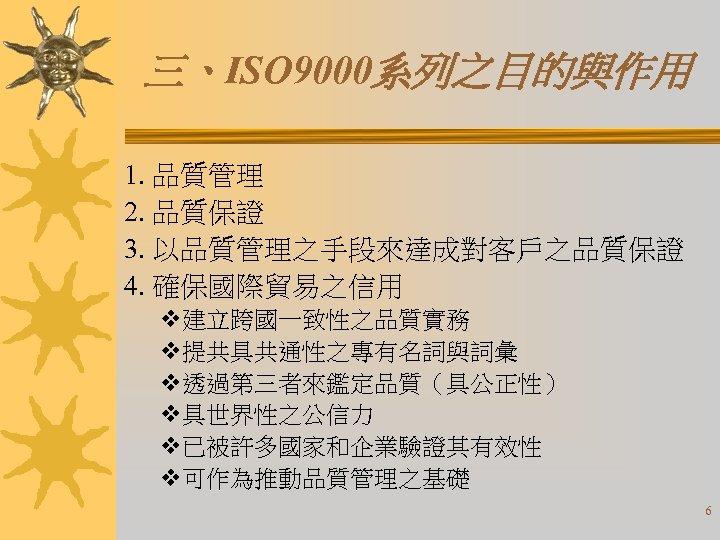 三、ISO 9000系列之目的與作用 1. 品質管理 2. 品質保證 3. 以品質管理之手段來達成對客戶之品質保證 4. 確保國際貿易之信用 v建立跨國一致性之品質實務 v提共具共通性之專有名詞與詞彙 v透過第三者來鑑定品質(具公正性) v具世界性之公信力