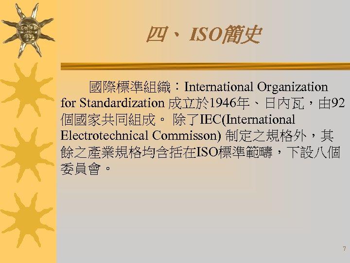 四、 ISO簡史 國際標準組織:International Organization for Standardization 成立於 1946年、日內瓦,由 92 個國家共同組成。 除了IEC(International Electrotechnical Commisson) 制定之規格外,其