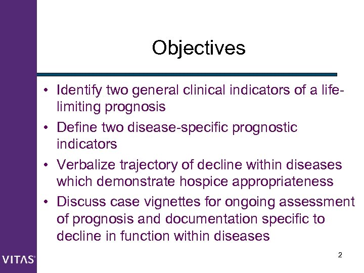 Objectives • Identify two general clinical indicators of a lifelimiting prognosis • Define two