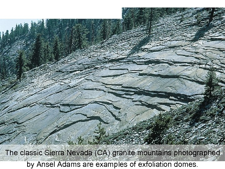The classic Sierra Nevada (CA) granite mountains photographed by Ansel Adams are examples of