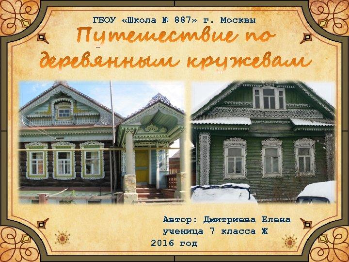 ГБОУ «Школа № 887» г. Москвы Автор: Дмитриева Елена ученица 7 класса Ж 2016