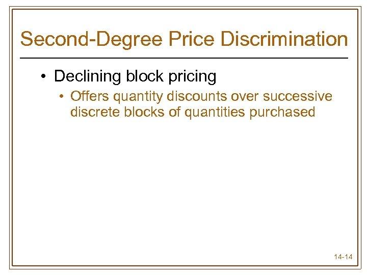 Second-Degree Price Discrimination • Declining block pricing • Offers quantity discounts over successive discrete