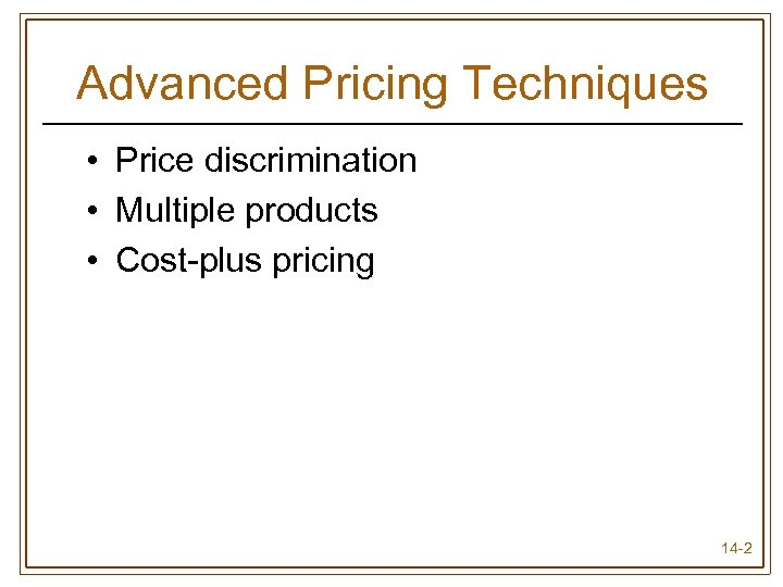 Advanced Pricing Techniques • Price discrimination • Multiple products • Cost-plus pricing 14 -2
