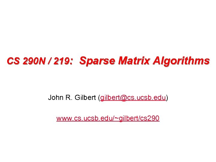 CS 290 N / 219: Sparse Matrix Algorithms John R. Gilbert (gilbert@cs. ucsb. edu)