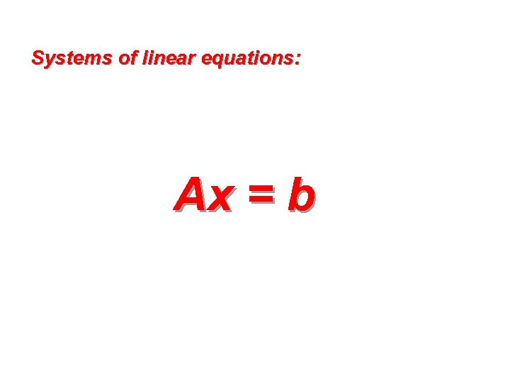 Systems of linear equations: Ax = b