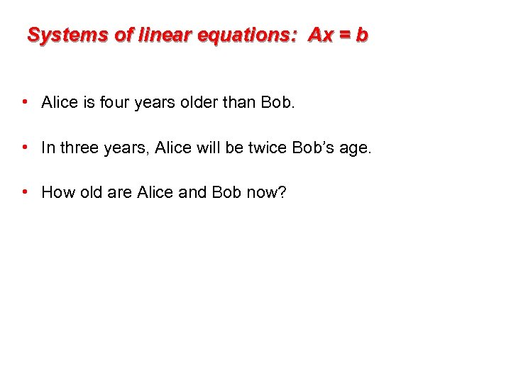 Systems of linear equations: Ax = b • Alice is four years older than