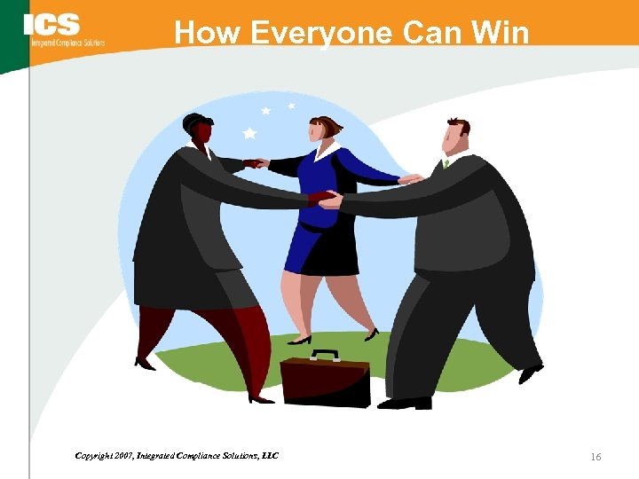 How Everyone Can Win Copyright 2007, Integrated Compliance Solutions, LLC 16