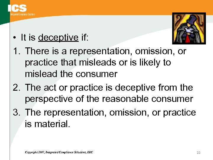 • It is deceptive if: 1. There is a representation, omission, or practice