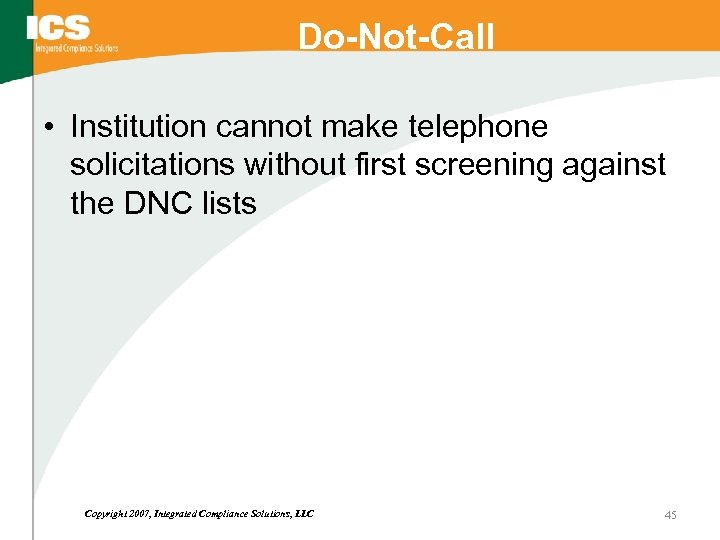 Do-Not-Call • Institution cannot make telephone solicitations without first screening against the DNC lists