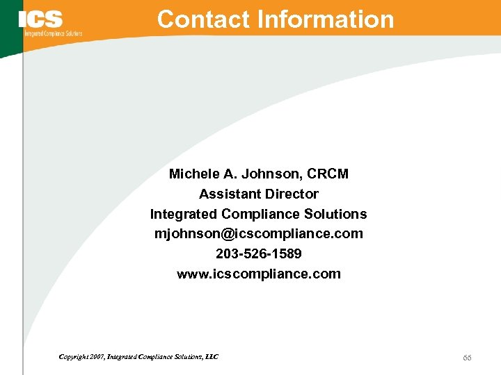 Contact Information Michele A. Johnson, CRCM Assistant Director Integrated Compliance Solutions mjohnson@icscompliance. com 203