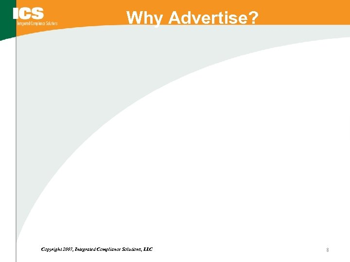 Why Advertise? Copyright 2007, Integrated Compliance Solutions, LLC 8