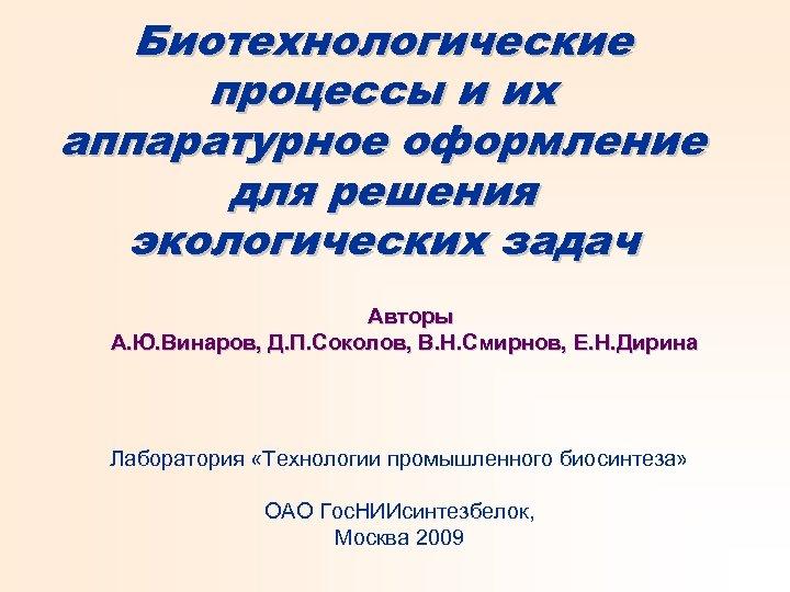 Биотехнологические процессы и их аппаратурное оформление для решения экологических задач Авторы А. Ю. Винаров,