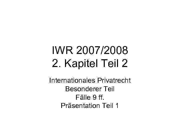IWR 2007/2008 2. Kapitel Teil 2 Internationales Privatrecht Besonderer Teil Fälle 9 ff. Präsentation