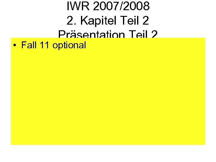 IWR 2007/2008 2. Kapitel Teil 2 Präsentation Teil 2 • Fall 11 optional