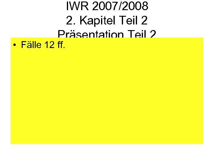 IWR 2007/2008 2. Kapitel Teil 2 Präsentation Teil 2 • Fälle 12 ff.