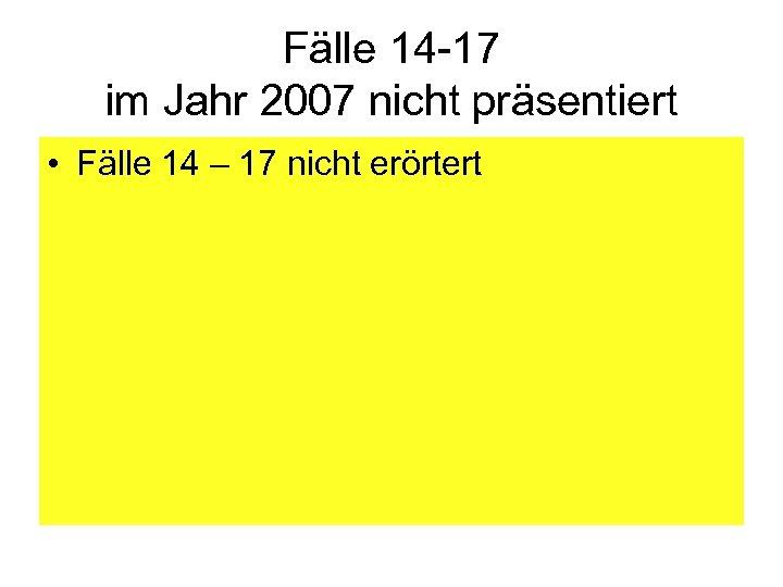 Fälle 14 -17 im Jahr 2007 nicht präsentiert • Fälle 14 – 17 nicht