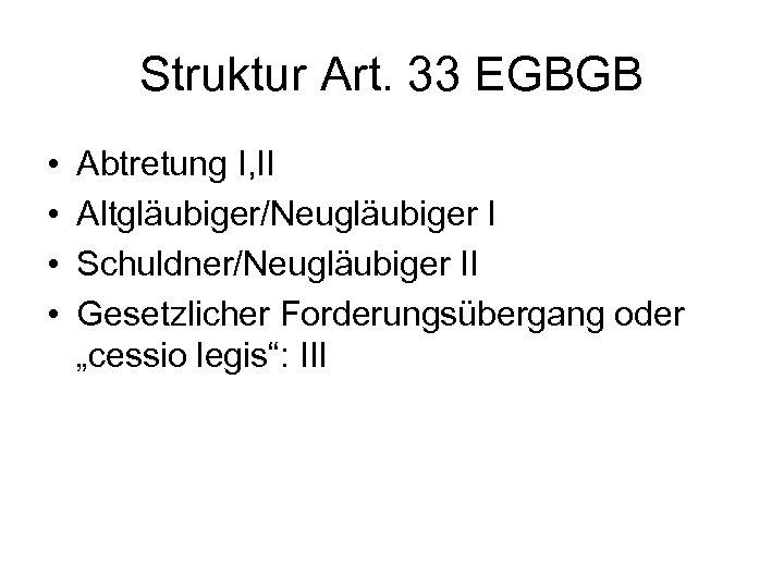Struktur Art. 33 EGBGB • • Abtretung I, II Altgläubiger/Neugläubiger I Schuldner/Neugläubiger II Gesetzlicher