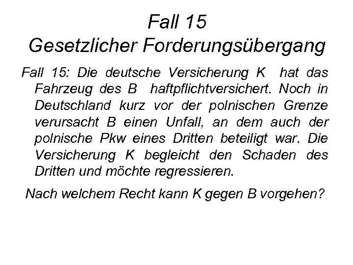 Fall 15 Gesetzlicher Forderungsübergang Fall 15: Die deutsche Versicherung K hat das Fahrzeug des