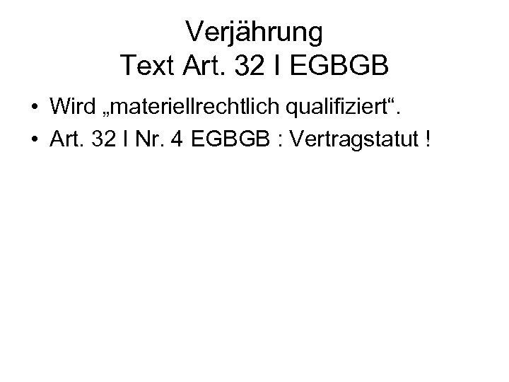 """Verjährung Text Art. 32 I EGBGB • Wird """"materiellrechtlich qualifiziert"""". • Art. 32 I"""