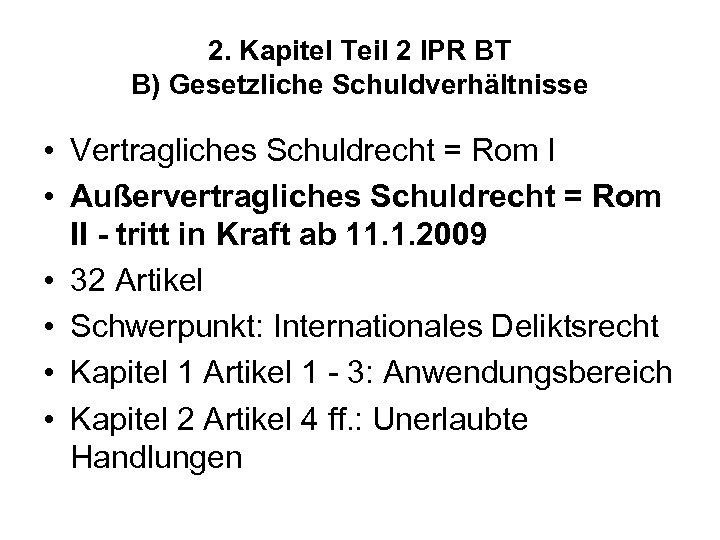 2. Kapitel Teil 2 IPR BT B) Gesetzliche Schuldverhältnisse • Vertragliches Schuldrecht = Rom