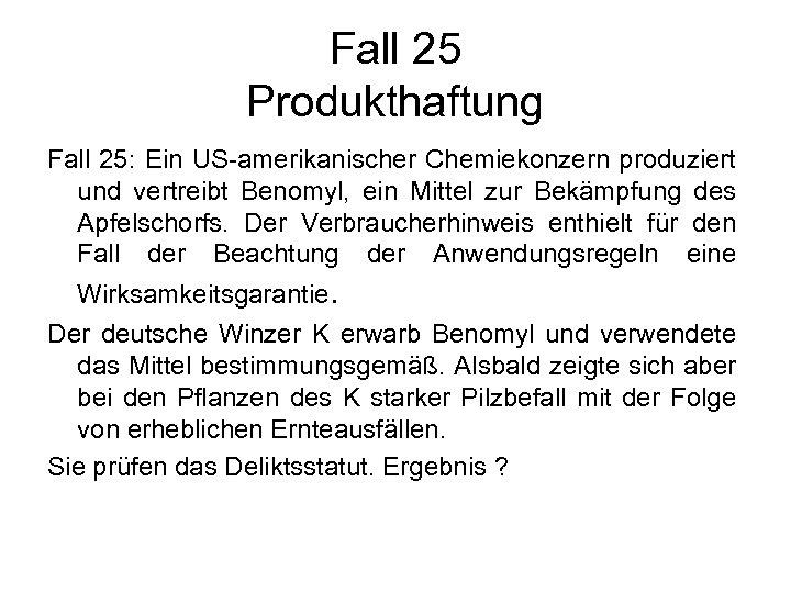 Fall 25 Produkthaftung Fall 25: Ein US-amerikanischer Chemiekonzern produziert und vertreibt Benomyl, ein Mittel