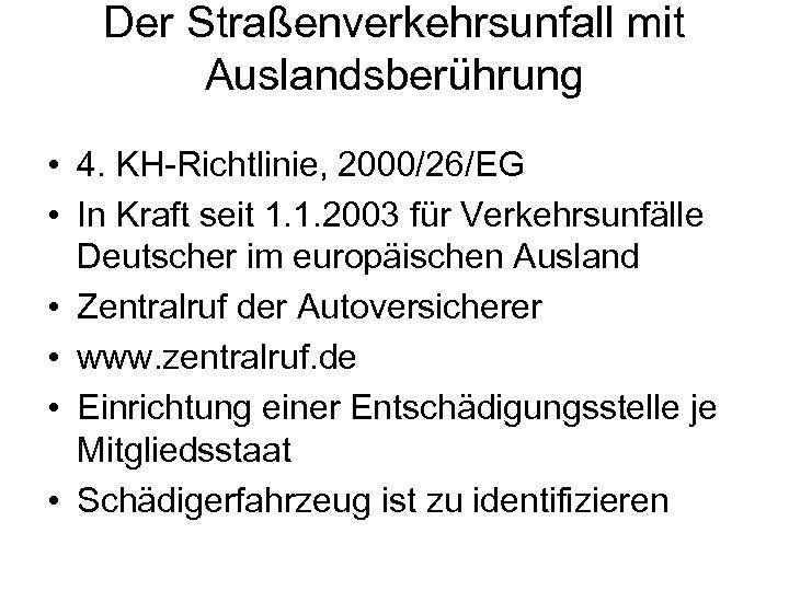 Der Straßenverkehrsunfall mit Auslandsberührung • 4. KH-Richtlinie, 2000/26/EG • In Kraft seit 1. 1.