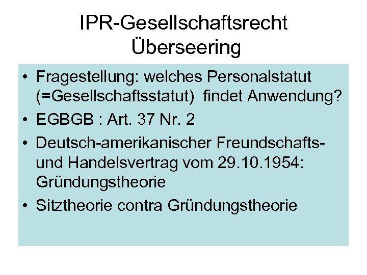 IPR-Gesellschaftsrecht Überseering • Fragestellung: welches Personalstatut (=Gesellschaftsstatut) findet Anwendung? • EGBGB : Art. 37
