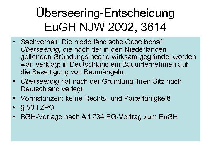 Überseering-Entscheidung Eu. GH NJW 2002, 3614 • Sachverhalt: Die niederländische Gesellschaft Überseering, die nach