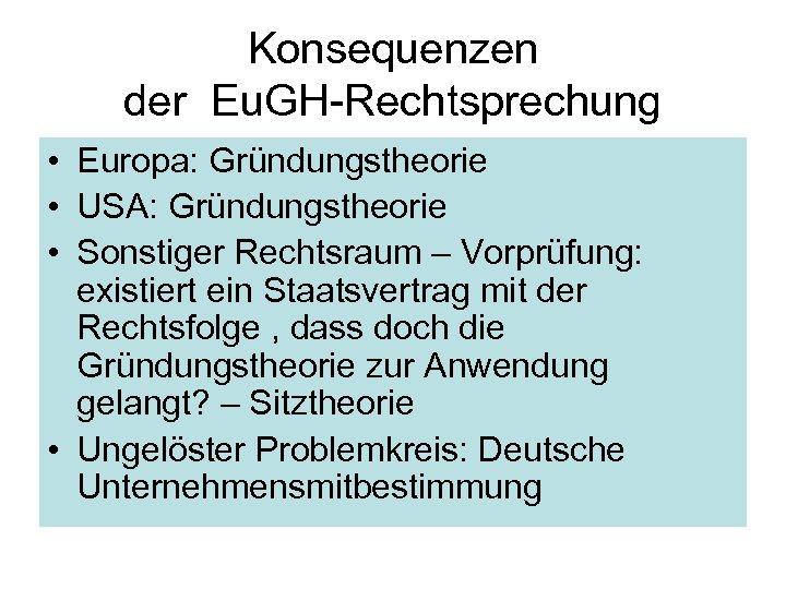 Konsequenzen der Eu. GH-Rechtsprechung • Europa: Gründungstheorie • USA: Gründungstheorie • Sonstiger Rechtsraum –