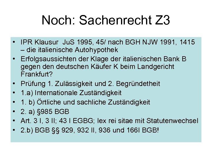 Noch: Sachenrecht Z 3 • IPR Klausur Ju. S 1995, 45/ nach BGH NJW
