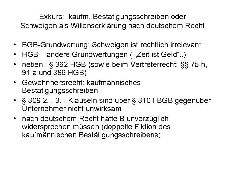 Exkurs: kaufm. Bestätigungsschreiben oder Schweigen als Willenserklärung nach deutschem Recht • BGB-Grundwertung: Schweigen ist