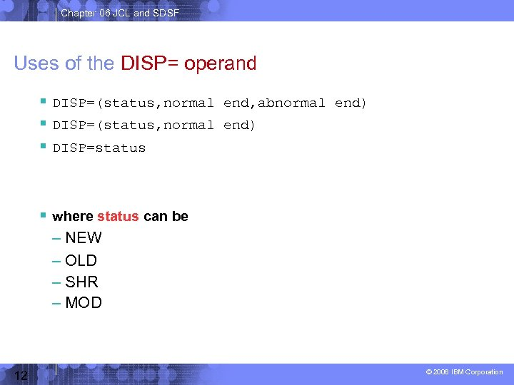 Chapter 06 JCL and SDSF Uses of the DISP= operand DISP=(status, normal end, abnormal