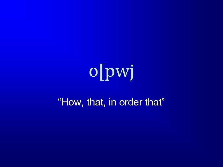 "o[pwj ""How, that, in order that"""