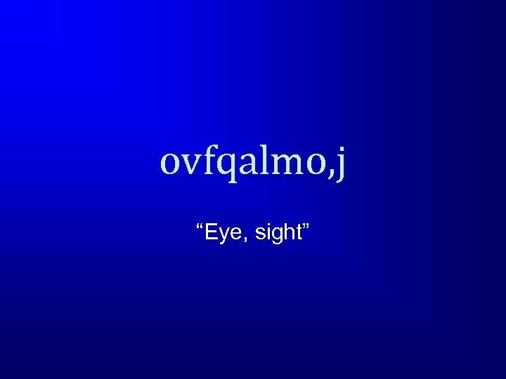 "ovfqalmo, j ""Eye, sight"""
