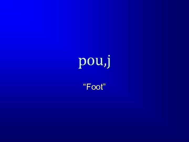 """pou, j """"Foot"""""""