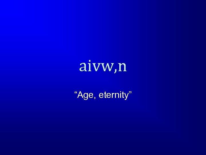 """aivw, n """"Age, eternity"""""""