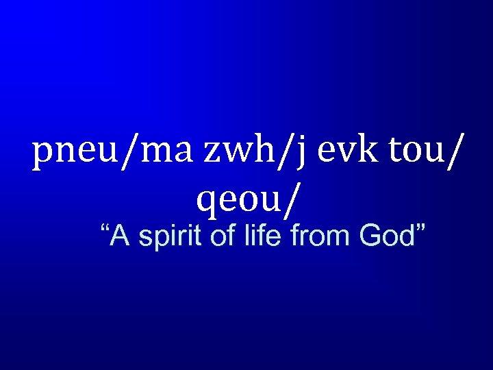 "pneu/ma zwh/j evk tou/ qeou/ ""A spirit of life from God"""